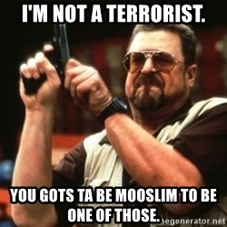 Big Lebowski - I'M NOT A TERRORIST. YOU GOTS TA BE MOOSLIM TO BE ONE OF THOSE.