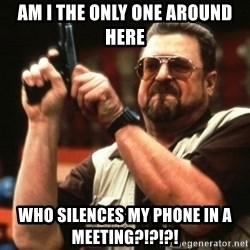 Big Lebowski - Am I the only one around here who silences my phone in a meeting?!?!?!