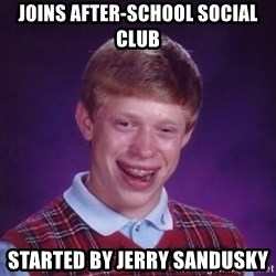 Bad Luck Brian - Joins after-school social club started by Jerry Sandusky