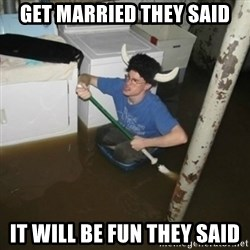 it'll be fun they say - get married they said it will be fun they said