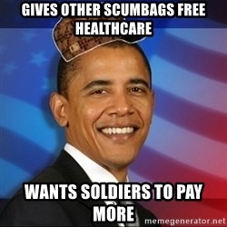 Scumbag Obama - Gives other scumbags free healthcare  Wants soldiers to pay More