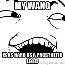 I see what you did there - MY Wang Is as hard as a prosthetic leg:D