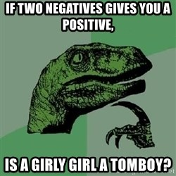 Philosoraptor - If two negatives gives you a positive, Is a girly girl a tomboy?