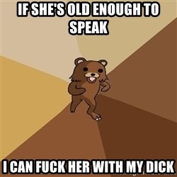 Pedo Bear From Beyond - if she's old enough to speak i can fuck her with my dick