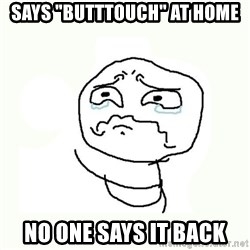 """crying meme - says """"butttouch"""" at home no one says it back"""