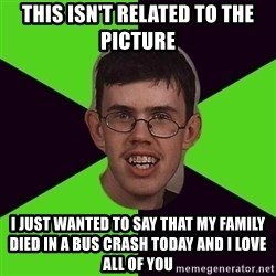 Annoying Imgurian  - THIS ISN'T RELATED TO THE PICTURE I JUST WANTED TO SAY THAT MY FAMILY DIED IN A BUS CRASH TODAY AND I LOVE ALL OF YOU