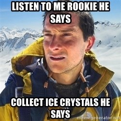Kai mountain climber - Listen to me rookie he says collect ice crystals he says