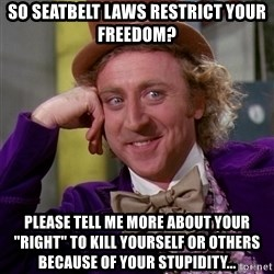 "Willy Wonka - So seatbelt laws restrict your freedom?  please tell me more about your ""right"" to kill yourself or others because of your stupidity..."