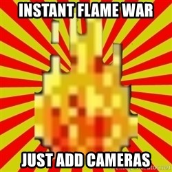 Instant Flame War - Instant flame war just add cameras