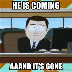 And it's gone - HE IS COMING AAAND IT'S GONE