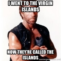 Chuck Norris Meme - I went to the virgin islands now they're called the islands
