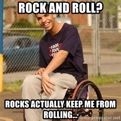 Drake Wheelchair - ROCK AND ROLL? ROCKS ACTUALLY KEEP ME FROM ROLLING...