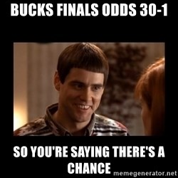 Lloyd-So you're saying there's a chance! - Bucks finals odds 30-1 so you're saying there's a chance