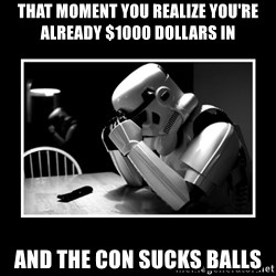 Sad Trooper - That moment you realize you're already $1000 dollars in and the con sucks balls