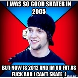 SkaterBam - i was so good skater in 2005  but now is 2012 and im so fat as fuck and i can't skate ;(