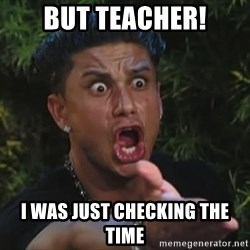 Pauly D - But teacher! i was just checkinG the time
