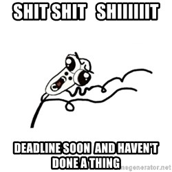 omg run man - SHIT SHIT   SHIIIIIIT DEADLINE SOON  AND HAVEN'T DONE A THING