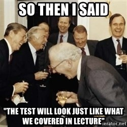 "laughing reagan  - So Then I said ""the test will look just like what we covered in lecture"""