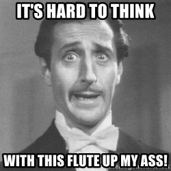 so dumb - it's hard to think with this flute up my ass!