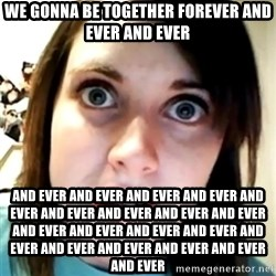 Overly Attached Scary Girlfriend - we gonna be together forever and ever and ever and ever and ever and ever and ever and ever and ever and ever and ever and ever and ever and ever and ever and ever and ever and ever and ever and ever and ever and ever