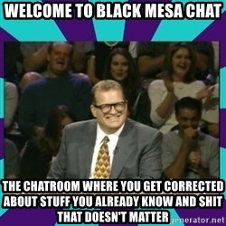 Drew Carey Whose line - Welcome to black mesa chat the chatroom where you get corrected about stuff you already know AND SHIT THAT doesn't matter
