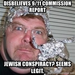 tinfoilhat - DISBELIEVES 9/11 COMMISSION REPORT JEWISH CONSPIRACY? SEEMS LEGIT.
