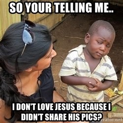 Skeptical African Child - so your telling me.. I don't love jesus because i didn't share his pics?
