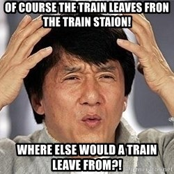 Confused Jackie Chan - of course the train leaves fron the train staion! where else would a train leave from?!