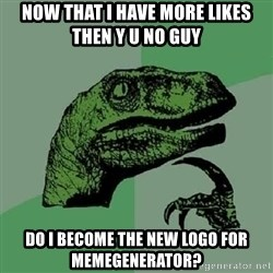 Philosoraptor - Now that i have more likes then y u no guy do i become the new logo for memegenerator?
