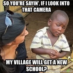 Skeptical 3rd World Kid - so you're sayin', if i look into that camera my village will get a new school?