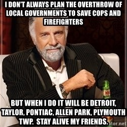 Dos Equis Man - I DON'T ALWAYS PLAN THE OVERTHROW OF LOCAL GOVERNMENTS TO SAVE COPS AND FIREFIGHTERS BUT WHEN i DO IT WILL BE DETROIT, TAYLOR, PONTIAC, ALLEN PARK, PLYMOUTH TWP.  STAY ALIVE MY FRIENDS.