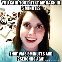 Clingy Girlfriend - you said you'd text me back in 5 minutes that was 5minutes and 2seconds ago!