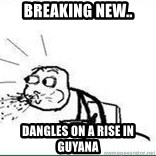 Cereal Guy Spit - Breaking new.. Dangles on a rise in guyana