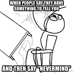 "Desk Flip Rage Guy - When people say they have something to tell you and then say ""Nevermind"""