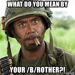tropic-thunder - what do you mean by your /B/rother?!