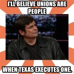 Gillespie Says No - i'll believe unions are people when texas executes one.