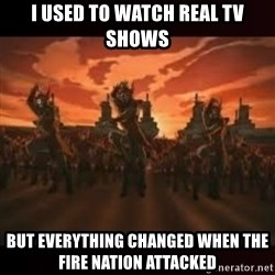 Fire Nation attack - I used to watch real tv shows But everything changed when the fIre nation attacked