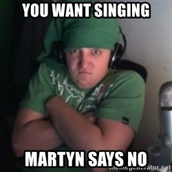 Martyn says NO! - you want singing martyn says no