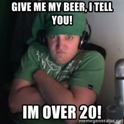 Martyn says NO! - give me my beer, I tell you! im over 20!