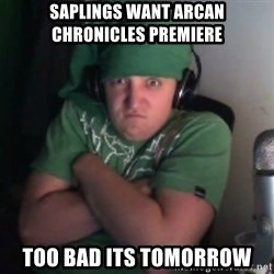 Martyn says NO! - Saplings want Arcan Chronicles Premiere Too bad its tomorrow