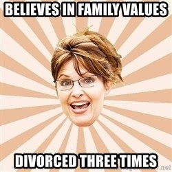 Typical Republican - BELIEVES IN FAMILY VALUES DIVORCED THREE TIMES