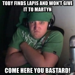 Martyn says NO! - toby finds lapis and won't give it to martyn come here you bastard!