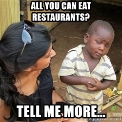 skeptical black kid - All you can eat RESTAURANTS? Tell me more...