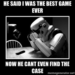 Sad Trooper - he said i was the best game ever now he cant even find the case