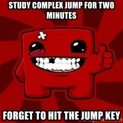 Super Meat Boy - study complex jump for two minutes forget to hit the jump key