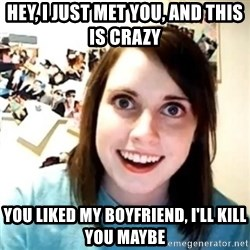 Novia Psicopata  - Hey, I just met you, and this is crazy  you liked my boyfriend, i'll kill you maybe