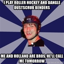hockey player - I play roller hockey and dangle dustscrub benders me and Holland are bros, he'll call me tomorrow