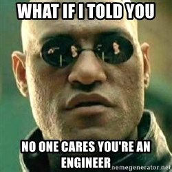what if i told you matri - What IF I TOLD YOU NO ONE CARES YOU'RE AN ENGINEER