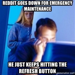 Redditors Wife - Reddit goes down for emergency MAINTENANCE  He just keeps hitting the refresh button