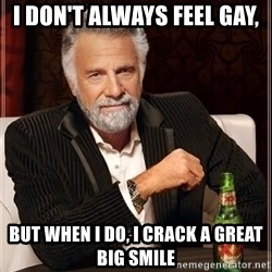 The Most Interesting Man In The World - i don't always feel gay, but when i do, i crack a great big smile
